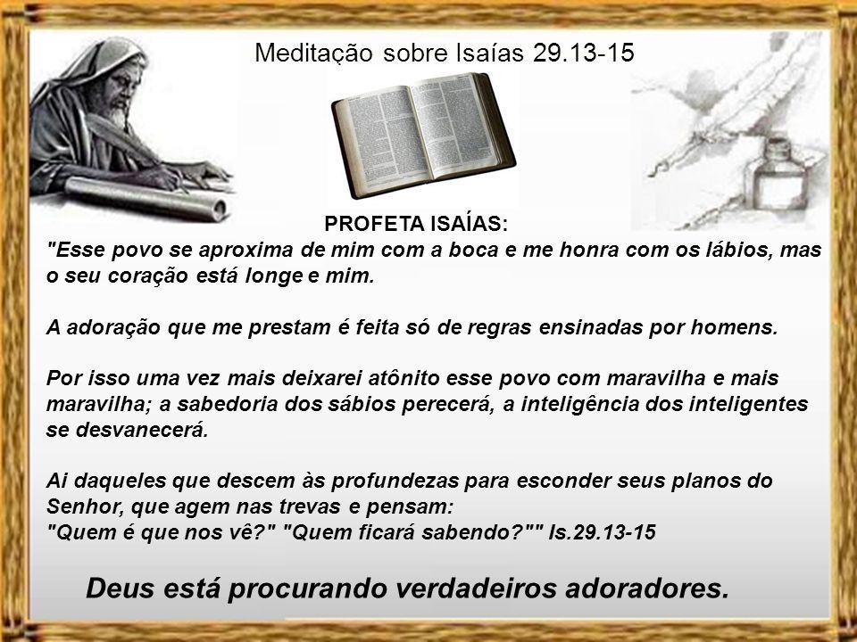 Meditação sobre Isaías 29.13-15 PROFETA ISAÍAS: Esse povo se aproxima de mim com a boca e me honra com os lábios, mas o seu coração está longe e mim.