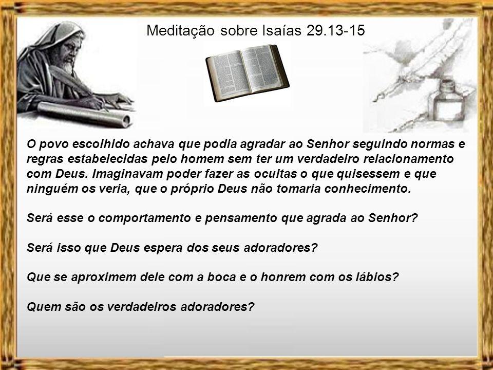 Meditação sobre Isaías 29.13-15 O povo escolhido achava que podia agradar ao Senhor seguindo normas e regras estabelecidas pelo homem sem ter um verdadeiro relacionamento com Deus.