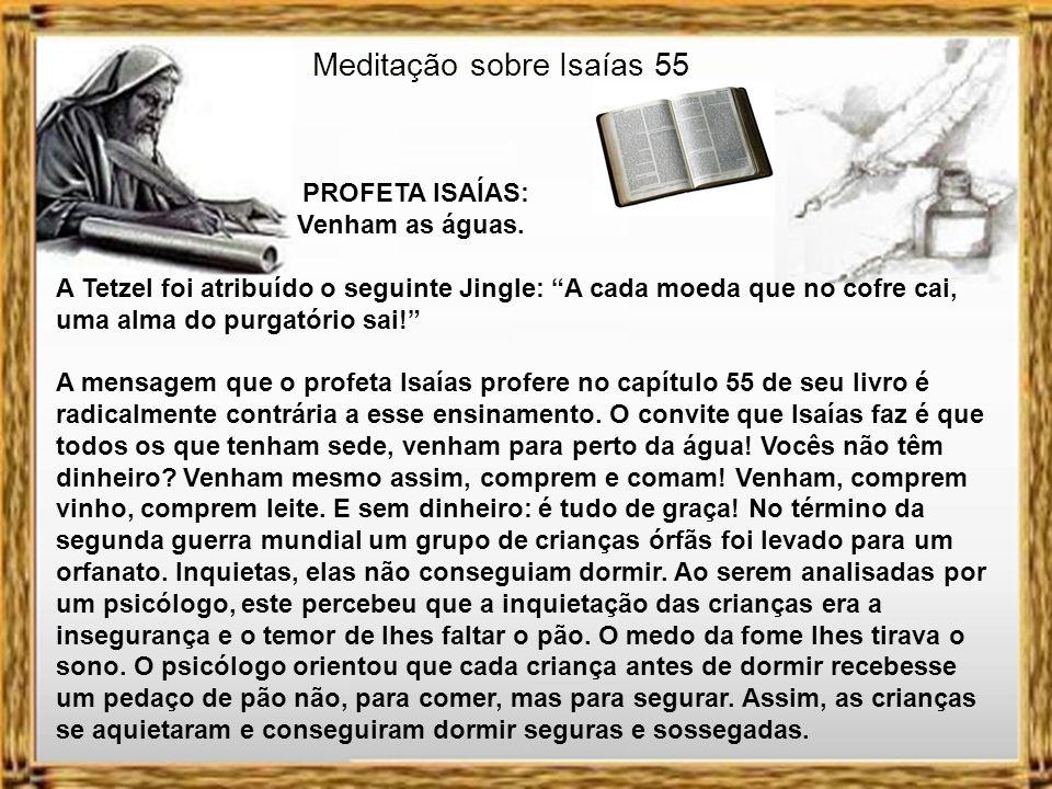 Meditação sobre Isaías 55 PROFETA ISAÍAS: Venham as águas. No período da idade média houve um momento em que era possível a compra de indulgências. A