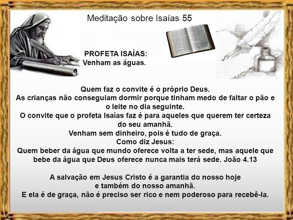 Meditação sobre Isaías 55 PROFETA ISAÍAS: Venham as águas. Hernandes Dias Lopes diz que a fome traz inquietação. Que a certeza das crianças de que ter