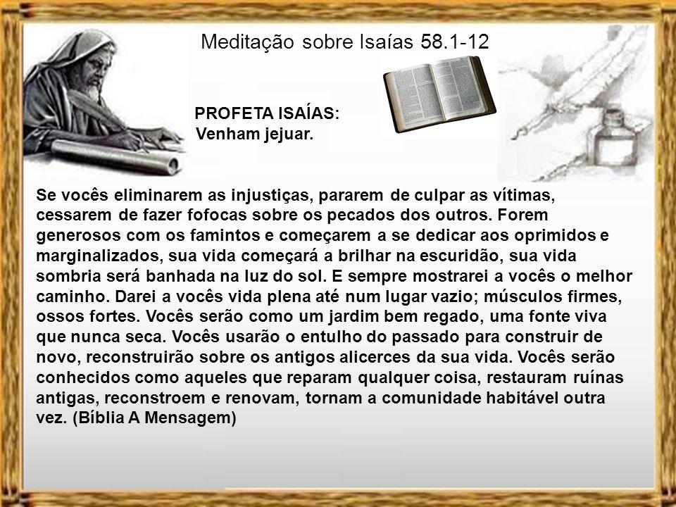 Meditação sobre Isaías 58.1-12 PROFETA ISAÍAS: Venham jejuar. Vocês jejuam, mas acabam se enfrentando a socos. O tipo de jejum que fazem não fará que