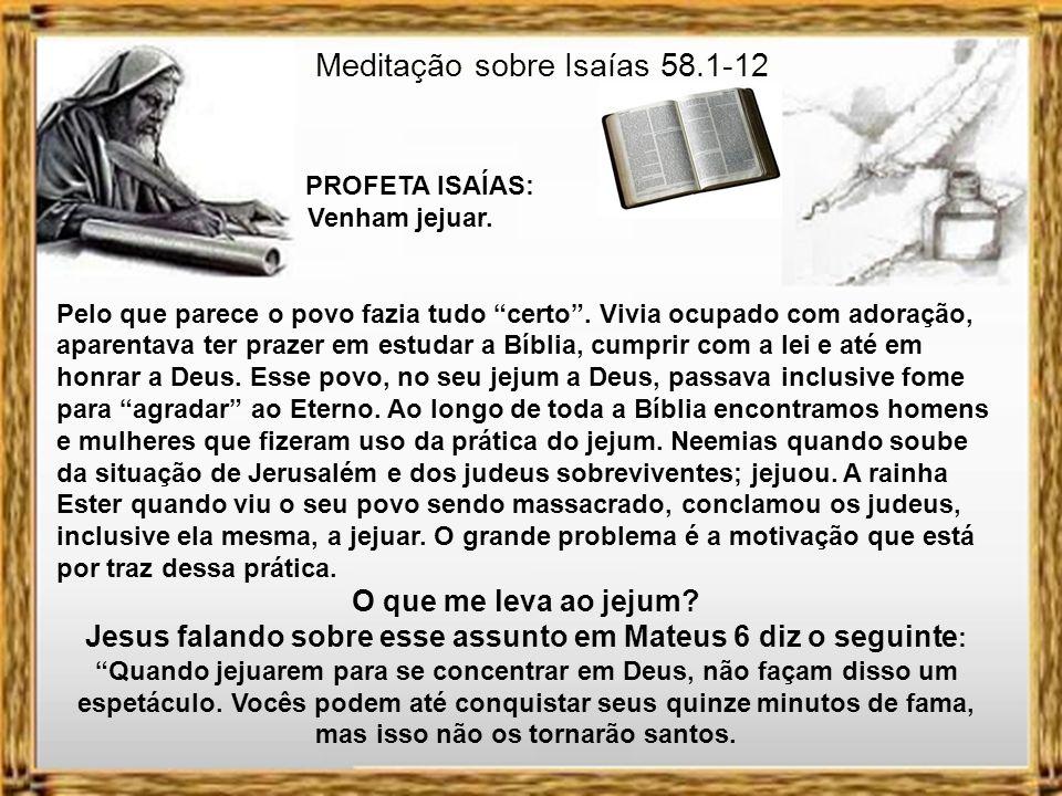 Meditação sobre Isaías 58.1-12 PROFETA ISAÍAS: Venham jejuar. Se vocês eliminarem as injustiças, pararem de culpar as vítimas, cessarem de fazer fofoc