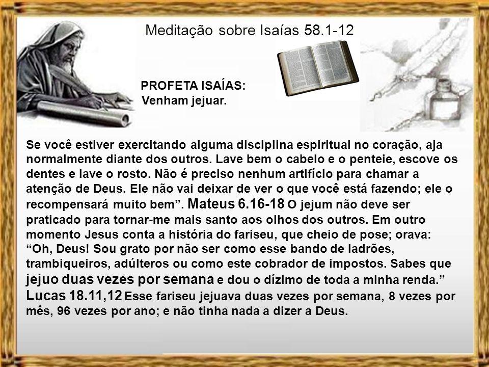 Meditação sobre Isaías 58.1-12 PROFETA ISAÍAS: Venham jejuar. Pelo que parece o povo fazia tudo certo. Vivia ocupado com adoração, aparentava ter praz