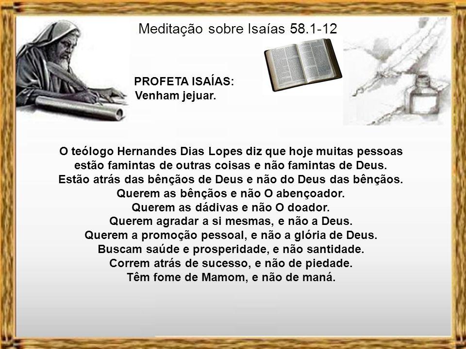 Meditação sobre Isaías 58.1-12 PROFETA ISAÍAS: Venham jejuar. Existe uma passagem em Mateus 9 em que Jesus volta ao tema do jejum. Nesta os discípulos