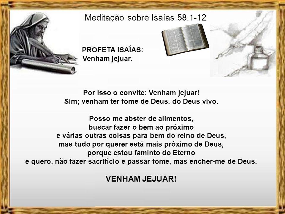 Meditação sobre Isaías 58.1-12 PROFETA ISAÍAS: Venham jejuar. O teólogo Hernandes Dias Lopes diz que hoje muitas pessoas estão famintas de outras cois