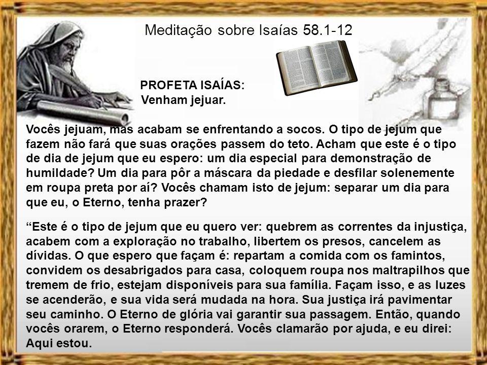 Meditação sobre Isaías 58.1-12 PROFETA ISAÍAS: Venham jejuar. O texto escrito pelo profeta Isaías trata de um assunto, que causa muita dúvida entre o
