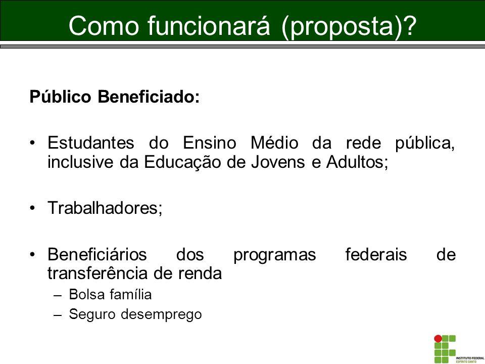 Como funcionará (proposta)? Público Beneficiado: Estudantes do Ensino Médio da rede pública, inclusive da Educação de Jovens e Adultos; Trabalhadores;
