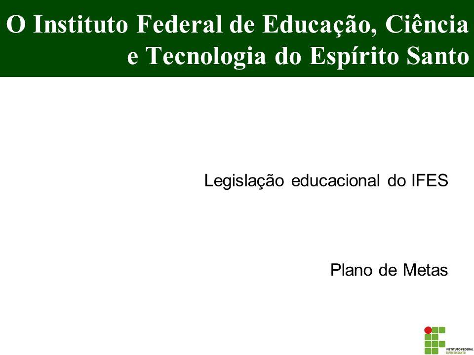 O Instituto Federal de Educação, Ciência e Tecnologia do Espírito Santo Legislação educacional do IFES Plano de Metas