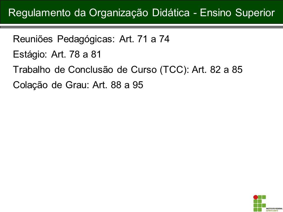 Regulamento da Organização Didática - Ensino Superior Reuniões Pedagógicas: Art. 71 a 74 Estágio: Art. 78 a 81 Trabalho de Conclusão de Curso (TCC): A