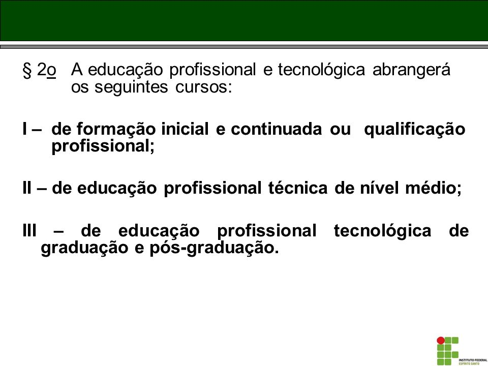 § 2o A educação profissional e tecnológica abrangerá os seguintes cursos: I – de formação inicial e continuada ou qualificação profissional; II – de e