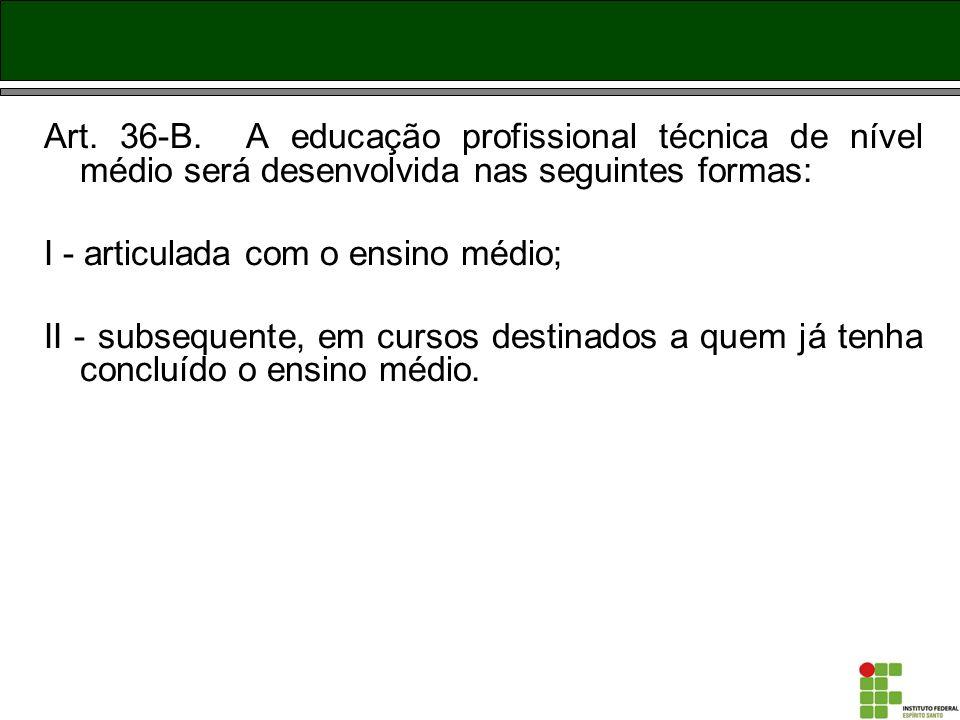 Art. 36-B. A educação profissional técnica de nível médio será desenvolvida nas seguintes formas: I - articulada com o ensino médio; II - subsequente,