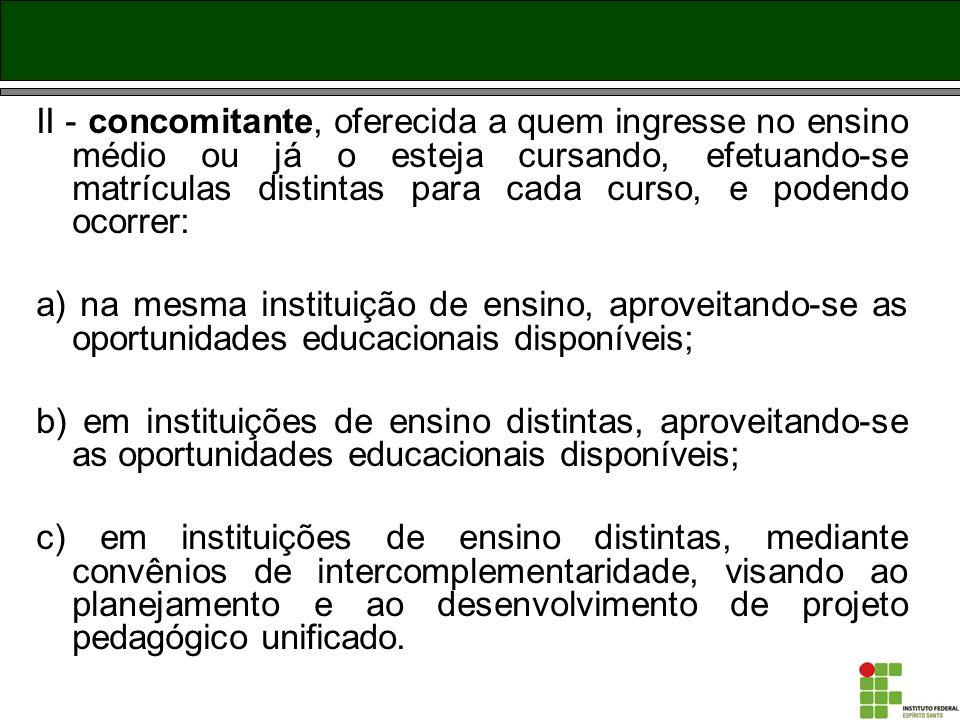 II - concomitante, oferecida a quem ingresse no ensino médio ou já o esteja cursando, efetuando-se matrículas distintas para cada curso, e podendo oco