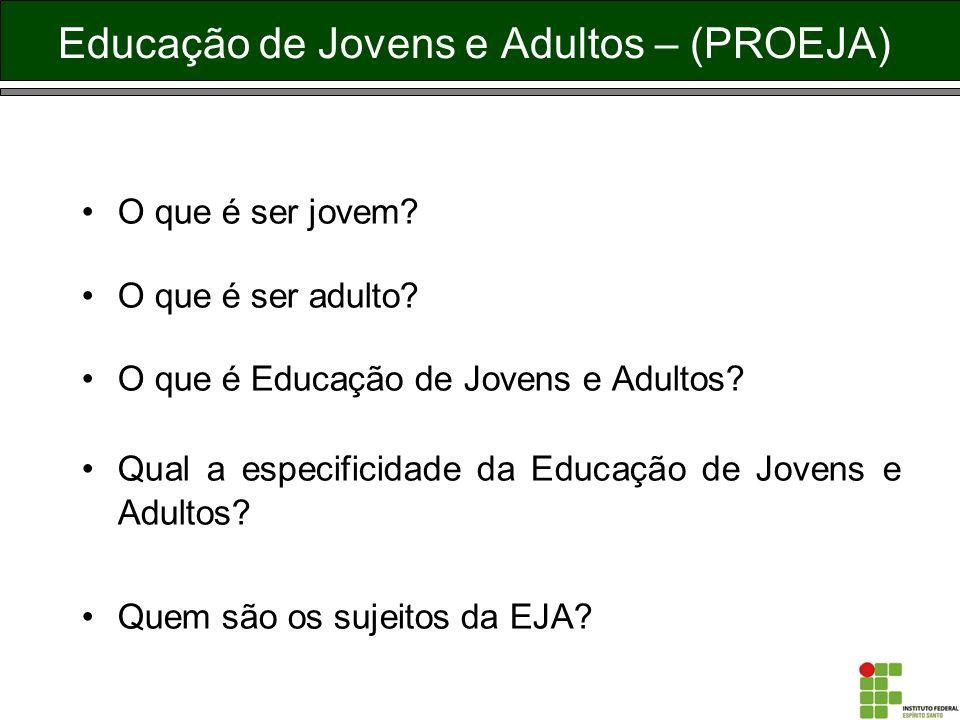 Educação de Jovens e Adultos – (PROEJA) O que é ser jovem? O que é ser adulto? O que é Educação de Jovens e Adultos? Qual a especificidade da Educação