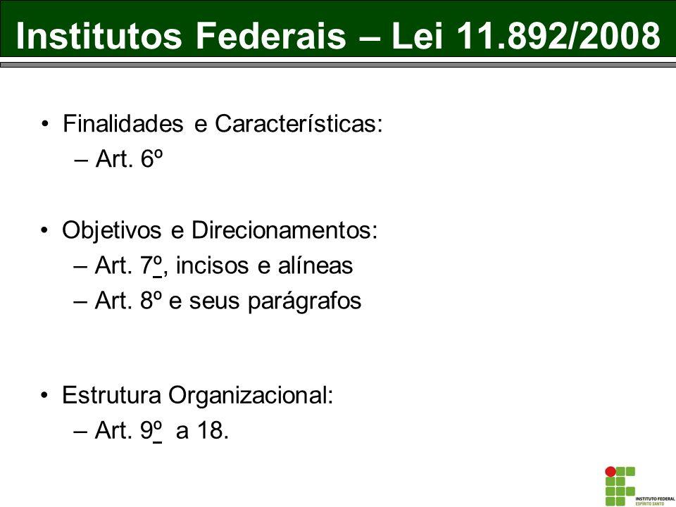 Institutos Federais – Lei 11.892/2008 Finalidades e Características: –Art. 6º Objetivos e Direcionamentos: –Art. 7º, incisos e alíneas –Art. 8º e seus