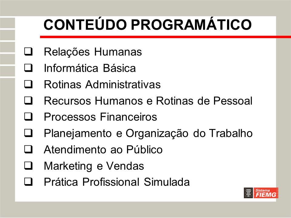 CONTEÚDO PROGRAMÁTICO Relações Humanas Informática Básica Rotinas Administrativas Recursos Humanos e Rotinas de Pessoal Processos Financeiros Planejam