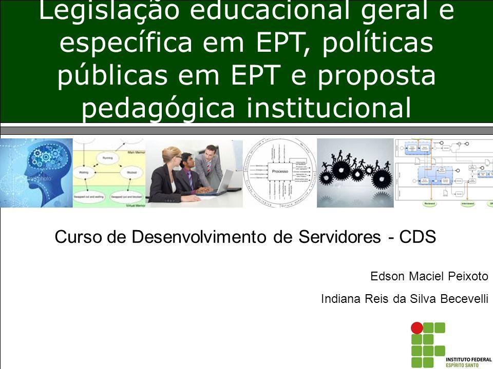 Legislação educacional geral e específica em EPT, políticas públicas em EPT e proposta pedagógica institucional Edson Maciel Peixoto Indiana Reis da S