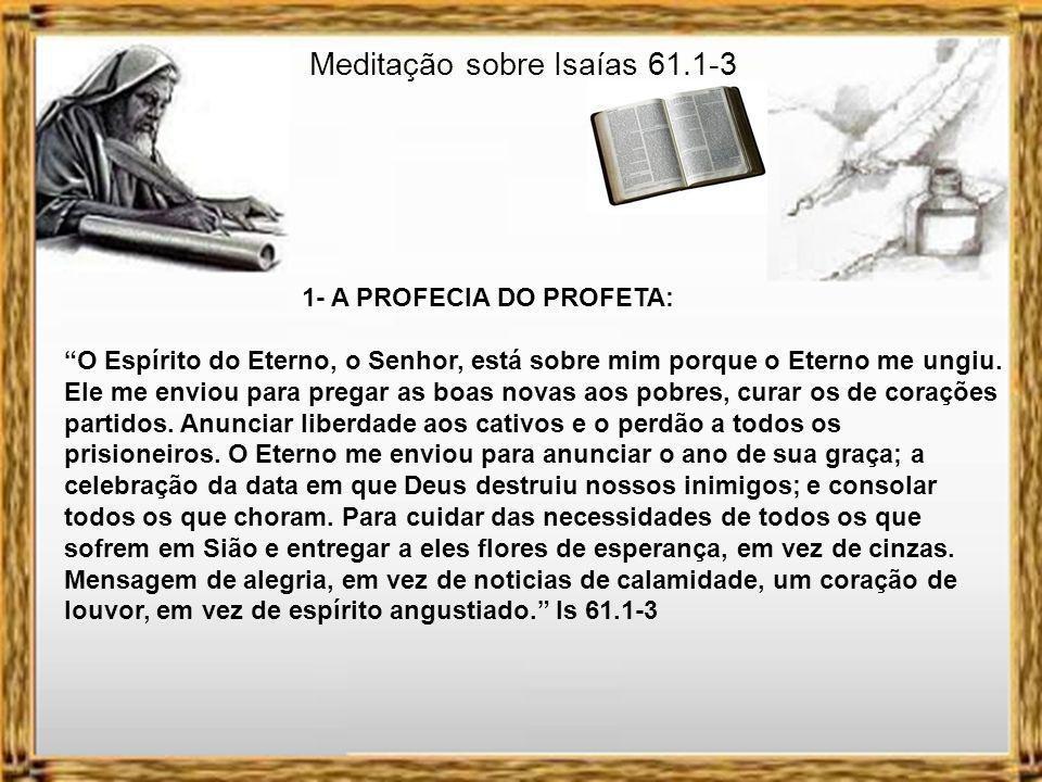 Isaías 61.1-3 1 O Espírito do Soberano Senhor está sobre mim porque o Senhor ungiu-me para levar boas notícias aos pobres.