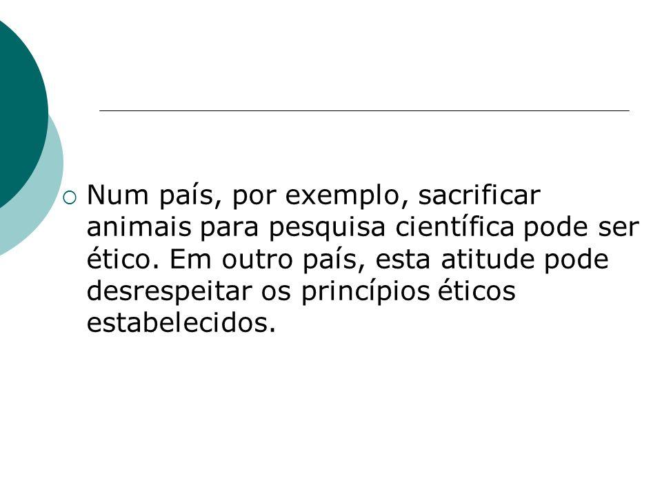 Num país, por exemplo, sacrificar animais para pesquisa científica pode ser ético. Em outro país, esta atitude pode desrespeitar os princípios éticos