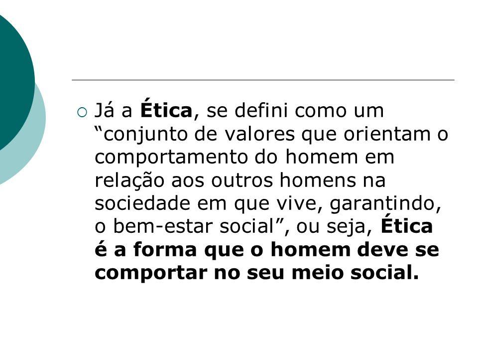 Já a Ética, se defini como um conjunto de valores que orientam o comportamento do homem em relação aos outros homens na sociedade em que vive, garantindo, o bem-estar social, ou seja, Ética é a forma que o homem deve se comportar no seu meio social.