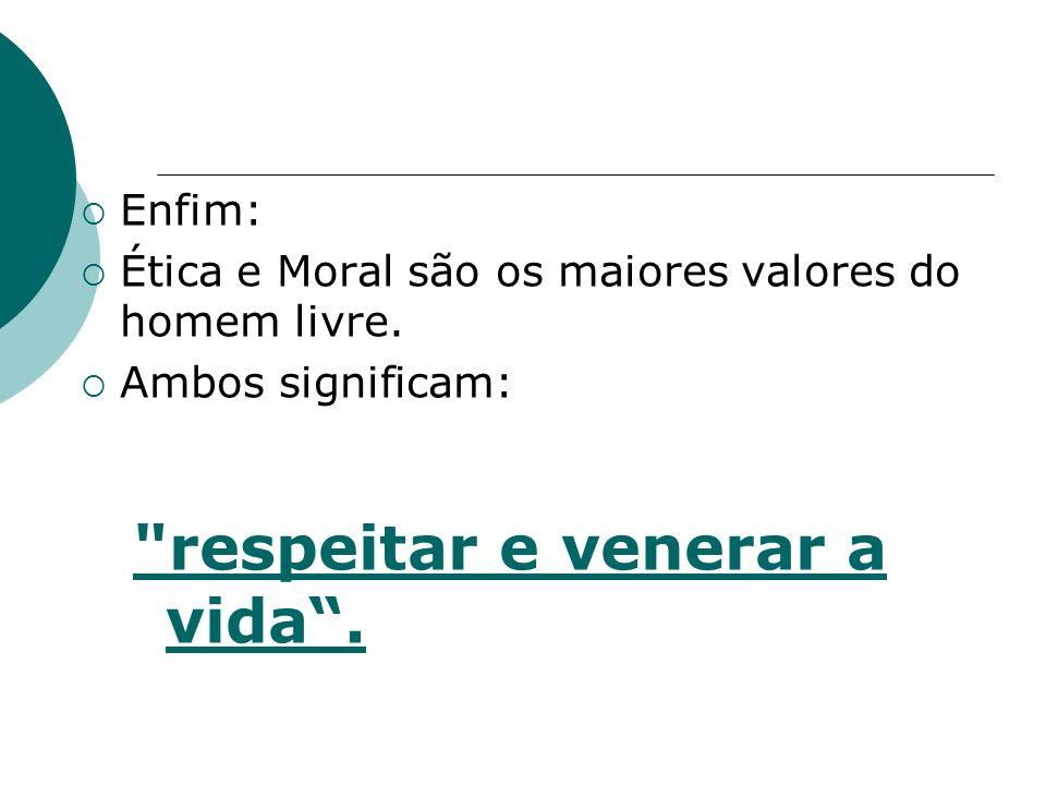 Enfim: Ética e Moral são os maiores valores do homem livre. Ambos significam: