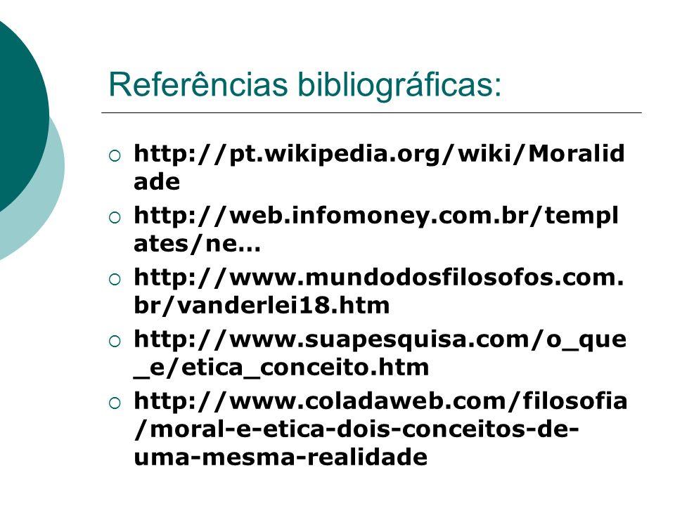 Referências bibliográficas: http://pt.wikipedia.org/wiki/Moralid ade http://web.infomoney.com.br/templ ates/ne… http://www.mundodosfilosofos.com. br/v