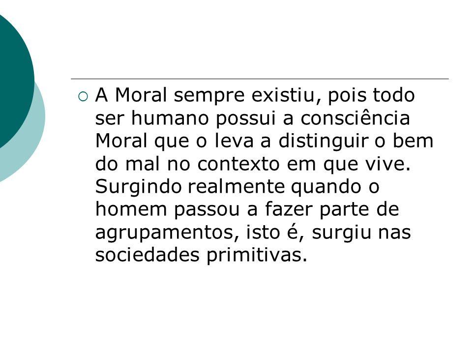 A Moral sempre existiu, pois todo ser humano possui a consciência Moral que o leva a distinguir o bem do mal no contexto em que vive. Surgindo realmen