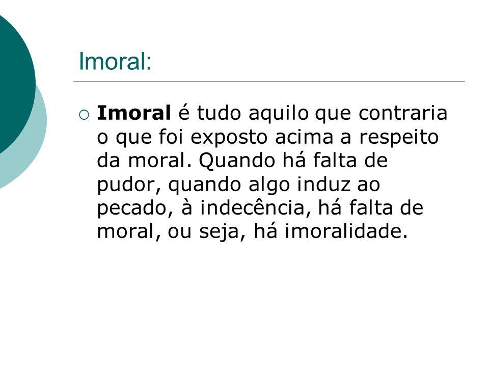 Imoral: Imoral é tudo aquilo que contraria o que foi exposto acima a respeito da moral. Quando há falta de pudor, quando algo induz ao pecado, à indec