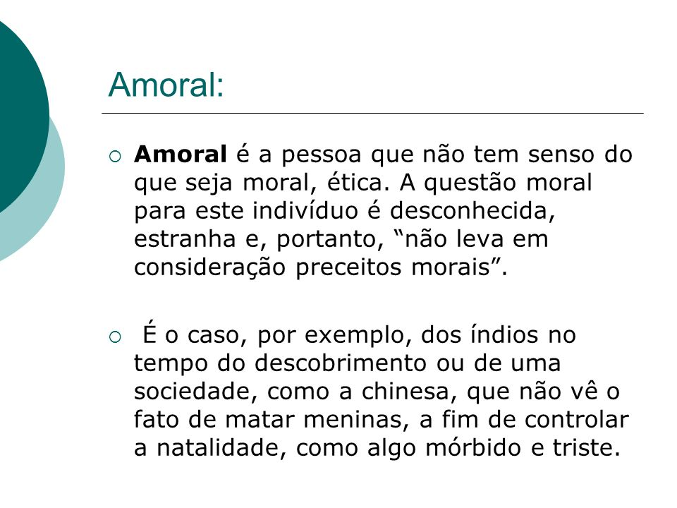 Amoral: Amoral é a pessoa que não tem senso do que seja moral, ética. A questão moral para este indivíduo é desconhecida, estranha e, portanto, não le