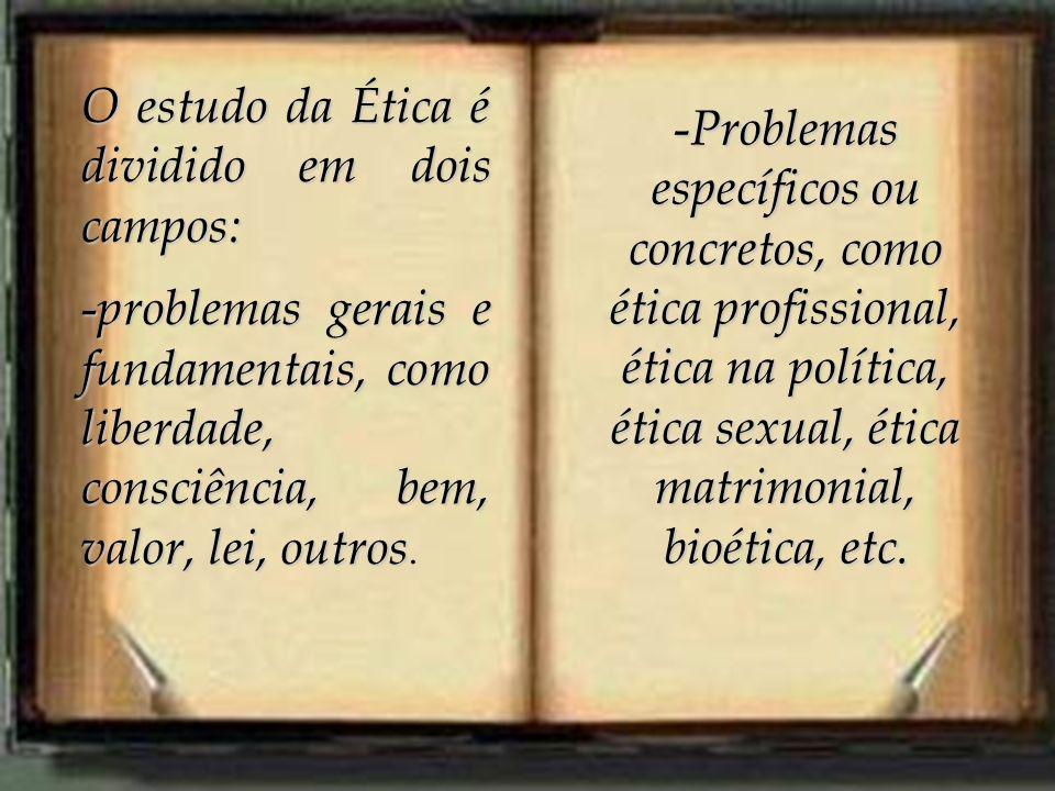 O estudo da Ética é dividido em dois campos: - problemas gerais e fundamentais, como liberdade, consciência, bem, valor, lei, outros - problemas gerai