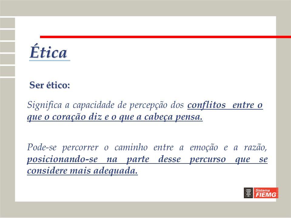 Ética Ser ético: Significa a capacidade de percepção dos conflitos entre o que o coração diz e o que a cabeça pensa. Pode-se percorrer o caminho entre