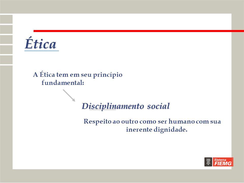 Ética Respeito ao outro como ser humano com sua inerente dignidade. A Ética tem em seu princípio fundamental: Disciplinamento social