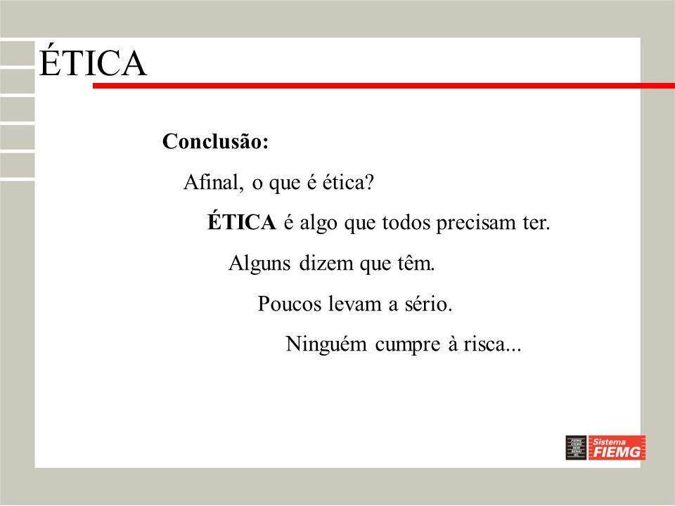 Conclusão: Afinal, o que é ética? ÉTICA é algo que todos precisam ter. Alguns dizem que têm. Poucos levam a sério. Ninguém cumpre à risca... ÉTICA