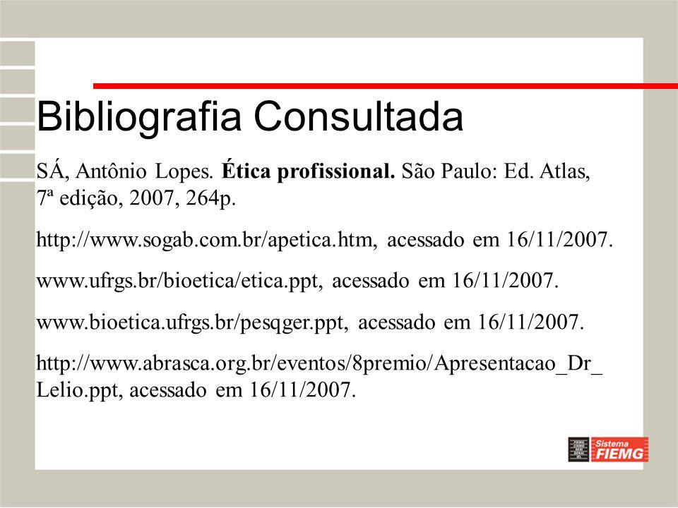 Bibliografia Consultada SÁ, Antônio Lopes. Ética profissional. São Paulo: Ed. Atlas, 7ª edição, 2007, 264p. http://www.sogab.com.br/apetica.htm, acess