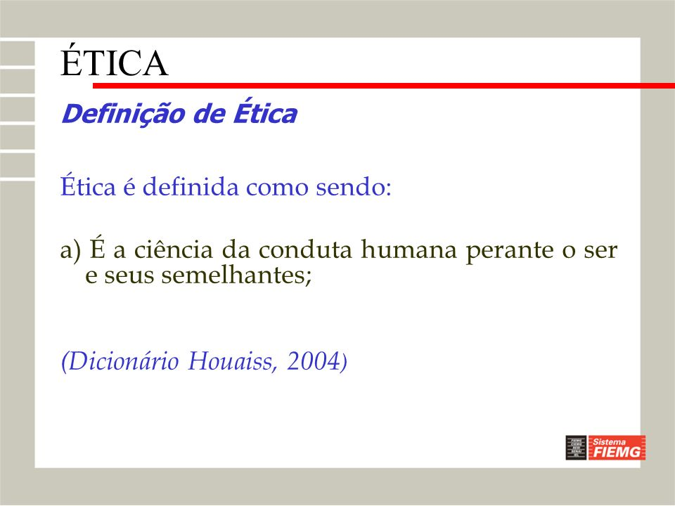 Definição de Ética Ética é definida como sendo: a) É a ciência da conduta humana perante o ser e seus semelhantes; (Dicionário Houaiss, 2004 ) ÉTICA