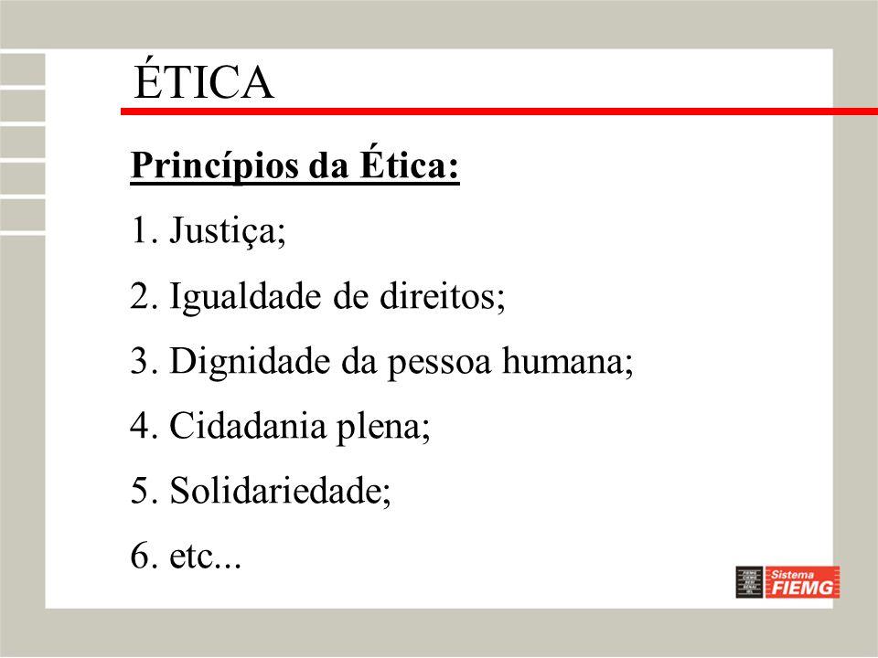 Princípios da Ética: 1. Justiça; 2. Igualdade de direitos; 3. Dignidade da pessoa humana; 4. Cidadania plena; 5. Solidariedade; 6. etc... ÉTICA
