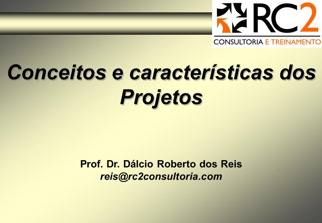 Conceitos e características dos Projetos Prof. Dr. Dálcio Roberto dos Reis reis@rc2consultoria.com
