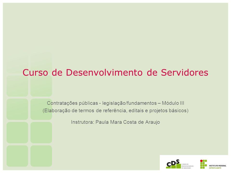 Curso de Desenvolvimento de Servidores Contratações públicas - legislação/fundamentos – Módulo III (Elaboração de termos de referência, editais e proj