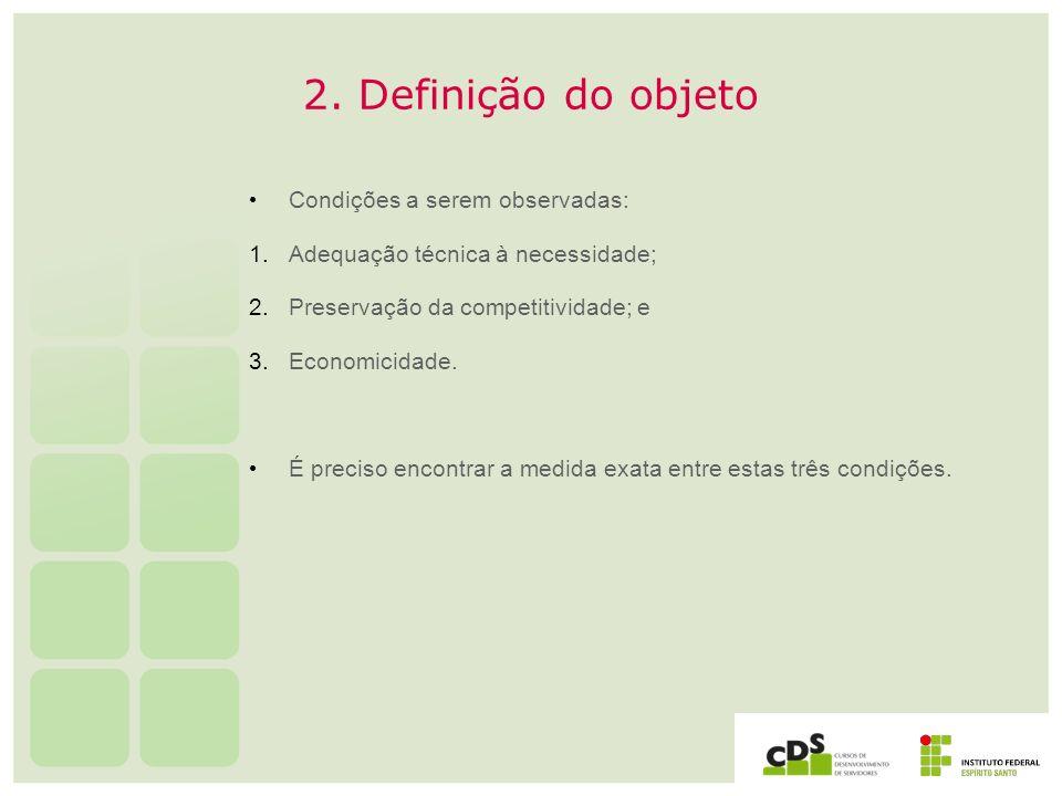 2. Definição do objeto Condições a serem observadas: 1. Adequação técnica à necessidade; 2. Preservação da competitividade; e 3. Economicidade. É prec