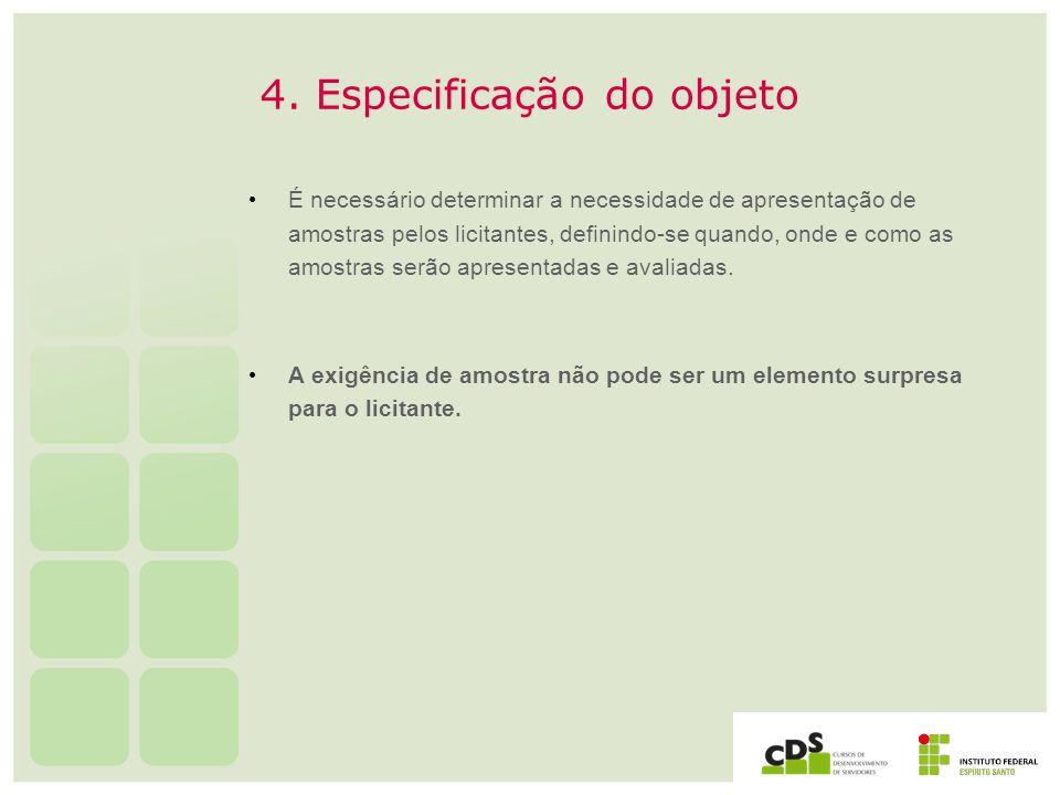 4. Especificação do objeto É necessário determinar a necessidade de apresentação de amostras pelos licitantes, definindo-se quando, onde e como as amo