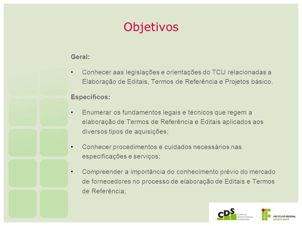 Objetivos Geral: Conhecer aas legislações e orientações do TCU relacionadas a Elaboração de Editais, Termos de Referência e Projetos básico. Específic