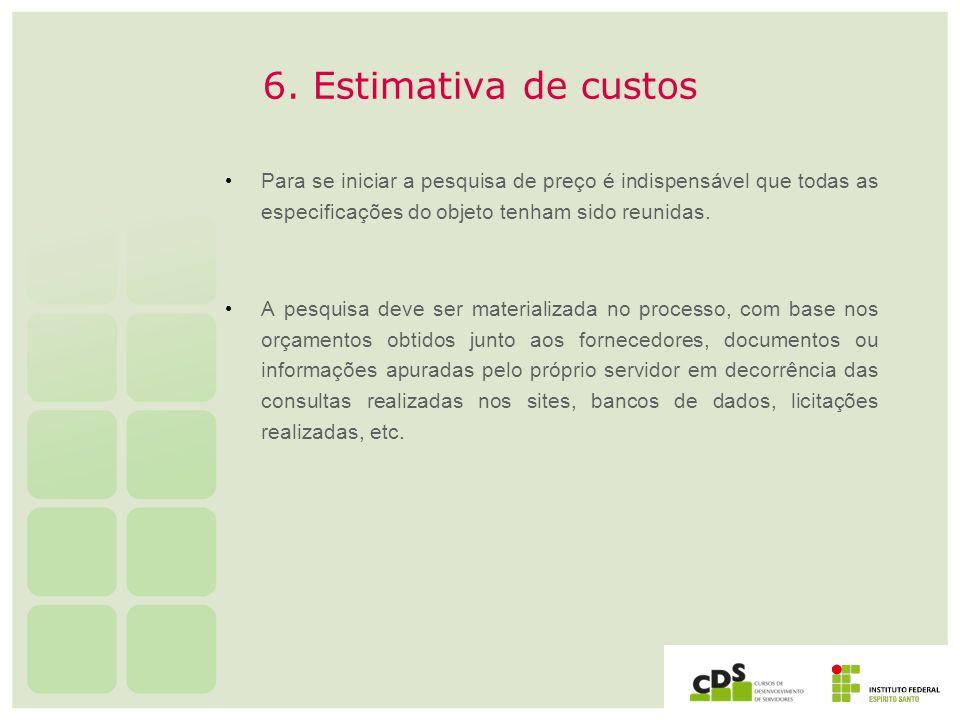 6. Estimativa de custos Para se iniciar a pesquisa de preço é indispensável que todas as especificações do objeto tenham sido reunidas. A pesquisa dev