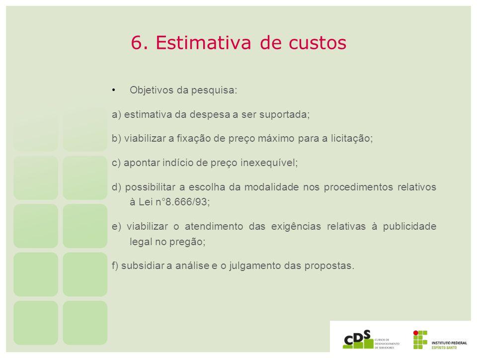 6. Estimativa de custos Objetivos da pesquisa: a) estimativa da despesa a ser suportada; b) viabilizar a fixação de preço máximo para a licitação; c)