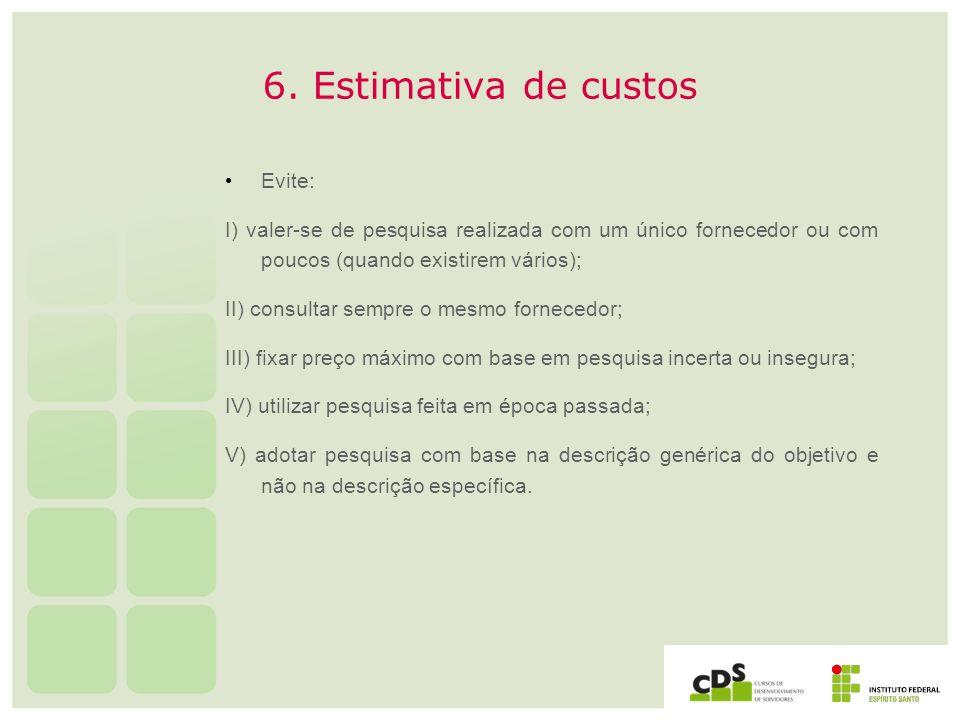 6. Estimativa de custos Evite: I) valer-se de pesquisa realizada com um único fornecedor ou com poucos (quando existirem vários); II) consultar sempre