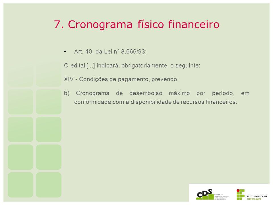 7. Cronograma físico financeiro Art. 40, da Lei n° 8.666/93: O edital [...] indicará, obrigatoriamente, o seguinte: XIV - Condições de pagamento, prev