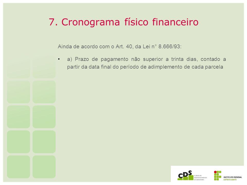 7. Cronograma físico financeiro Ainda de acordo com o Art. 40, da Lei n° 8.666/93: a) Prazo de pagamento não superior a trinta dias, contado a partir