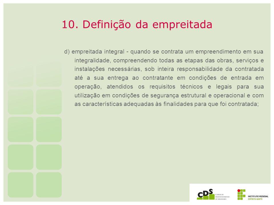 10. Definição da empreitada d) empreitada integral - quando se contrata um empreendimento em sua integralidade, compreendendo todas as etapas das obra