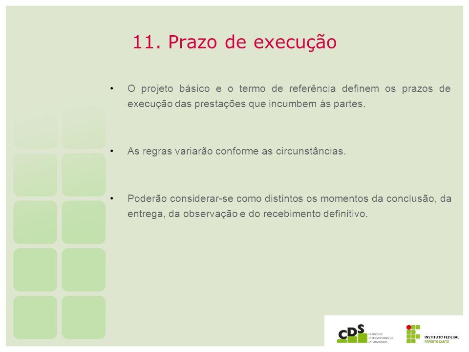 11. Prazo de execução O projeto básico e o termo de referência definem os prazos de execução das prestações que incumbem às partes. As regras variarão