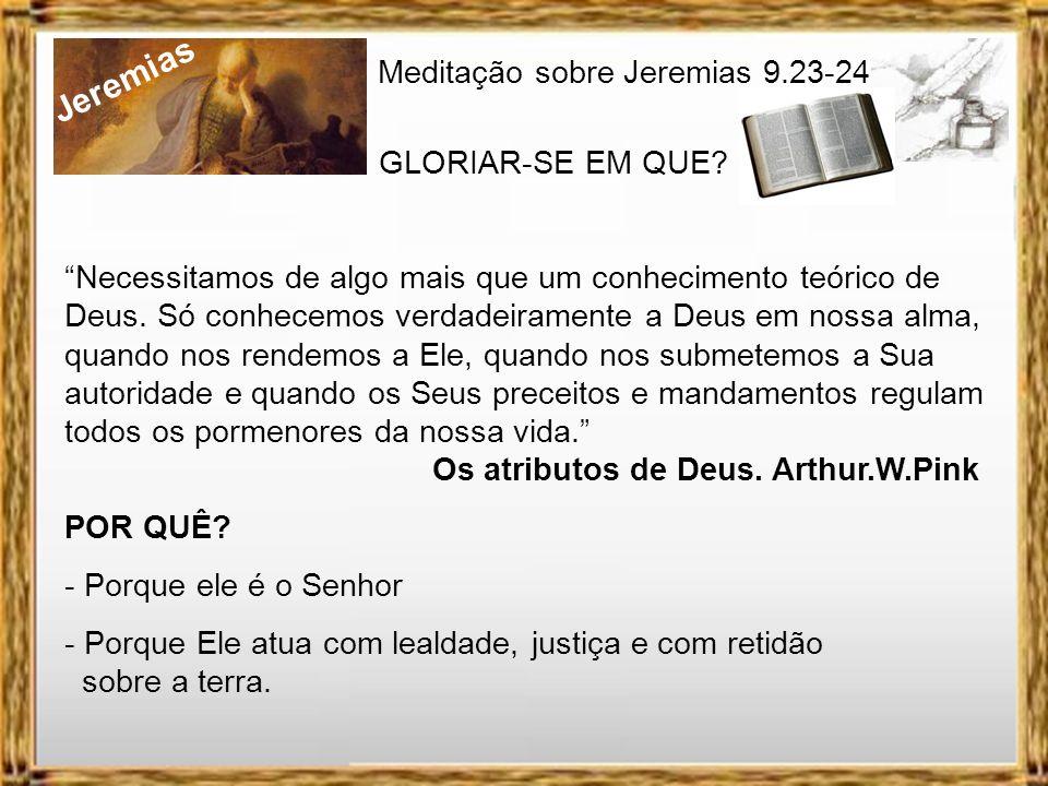 Jeremias Meditação sobre Jeremias 9.23-24 GLORIAR-SE EM QUE? 4. MAS QUEM SE GLORIAR, GLORIE-SE NISTO: - Em compreender e conhecer a Deus. Uma das razõ