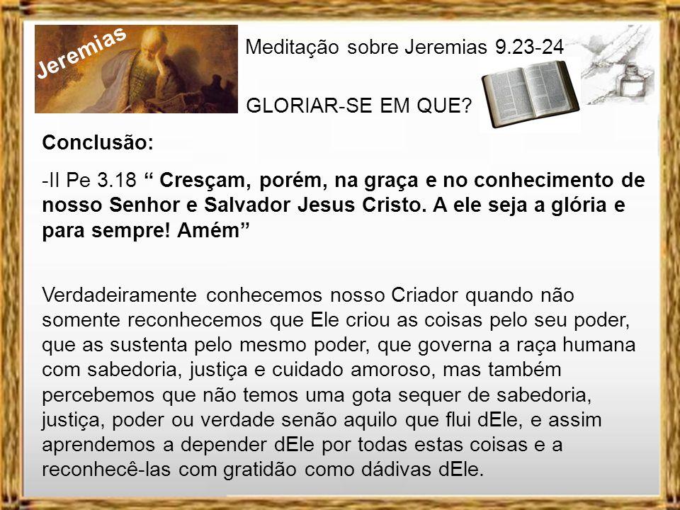 Jeremias Meditação sobre Jeremias 9.23-24 GLORIAR-SE EM QUE? Necessitamos de algo mais que um conhecimento teórico de Deus. Só conhecemos verdadeirame