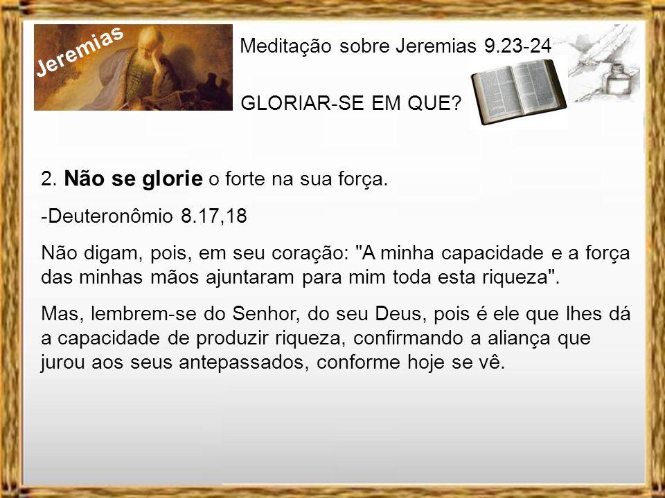 Jeremias Meditação sobre Jeremias 9.23-24 GLORIAR-SE EM QUE? 1. Não se glorie o sábio na sua sabedoria. -I Co 1.18-2.5 Pois a mensagem da cruz é loucu